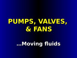 Lesson 04 - Pumps, Valves, Fans.ppt